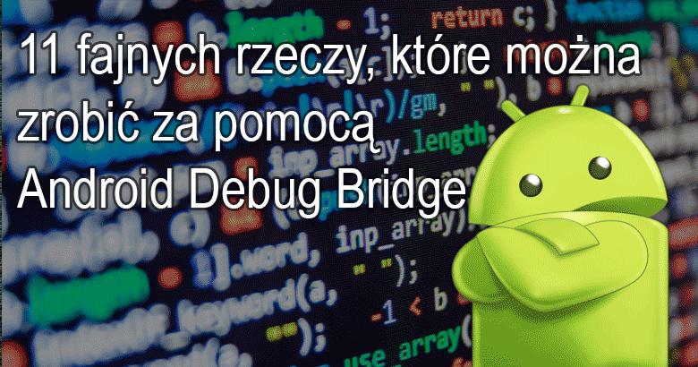 11 fajnych rzeczy, które można zrobić za pomocą Android Debug Bridge