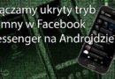 Włączamy ukryty tryb ciemny w Facebook Messenger na Androidzie