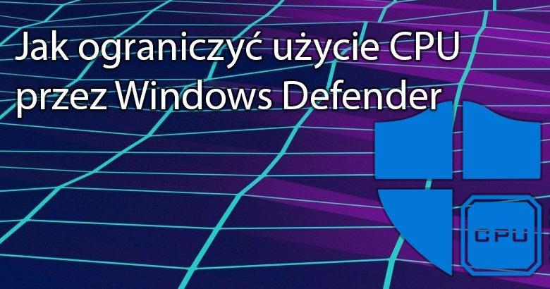 Blog  5 Jak ograniczyć użycie CPU przez Windows Defender